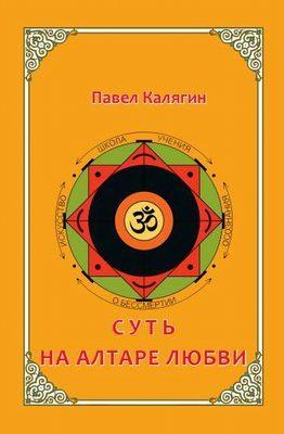 Книга Суть на  алтаре любви Павел Калягин (Шанкара)